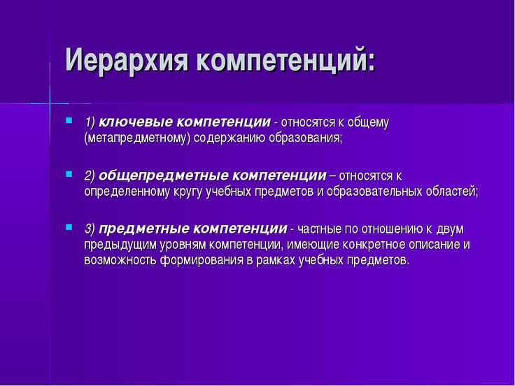 Иерархия компетенций: 1) ключевые компетенции - относятся к общему (метапредм...
