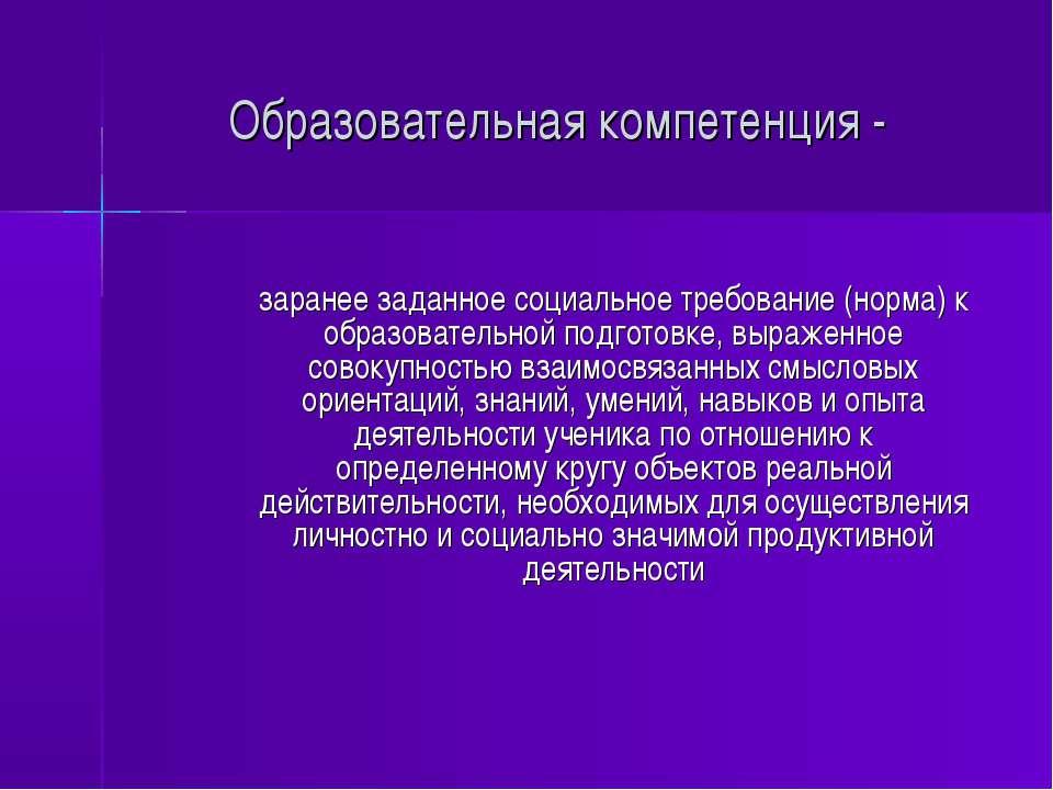 Образовательная компетенция - заранее заданное социальное требование (норма) ...