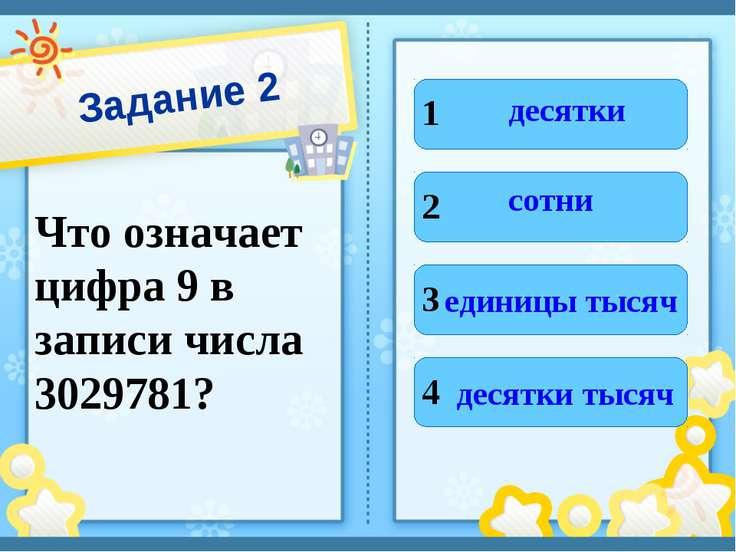 Задание 2 Что означает цифра 9 в записи числа 3029781? 1 2 3 4 десятки сотни ...