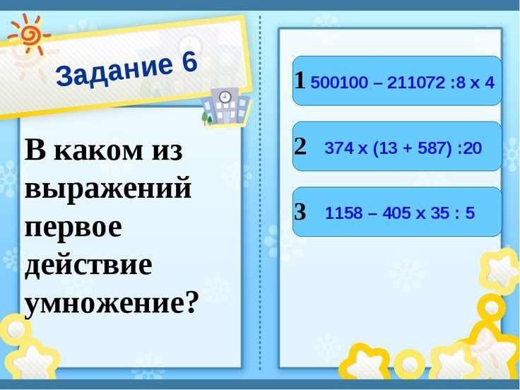 Задание 6 В каком из выражений первое действие умножение? 1 2 3 500100 – 2110...