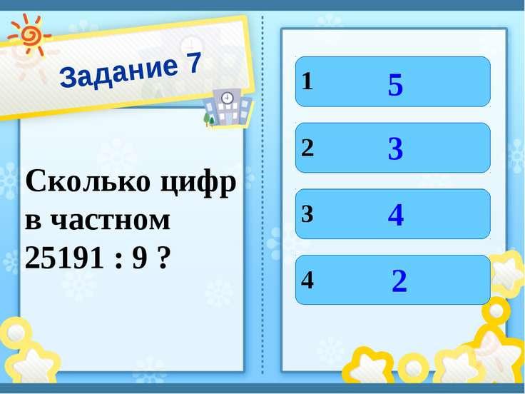 Задание 7 Сколько цифр в частном 25191 : 9 ? 1 4 3 2 5 2 4 3
