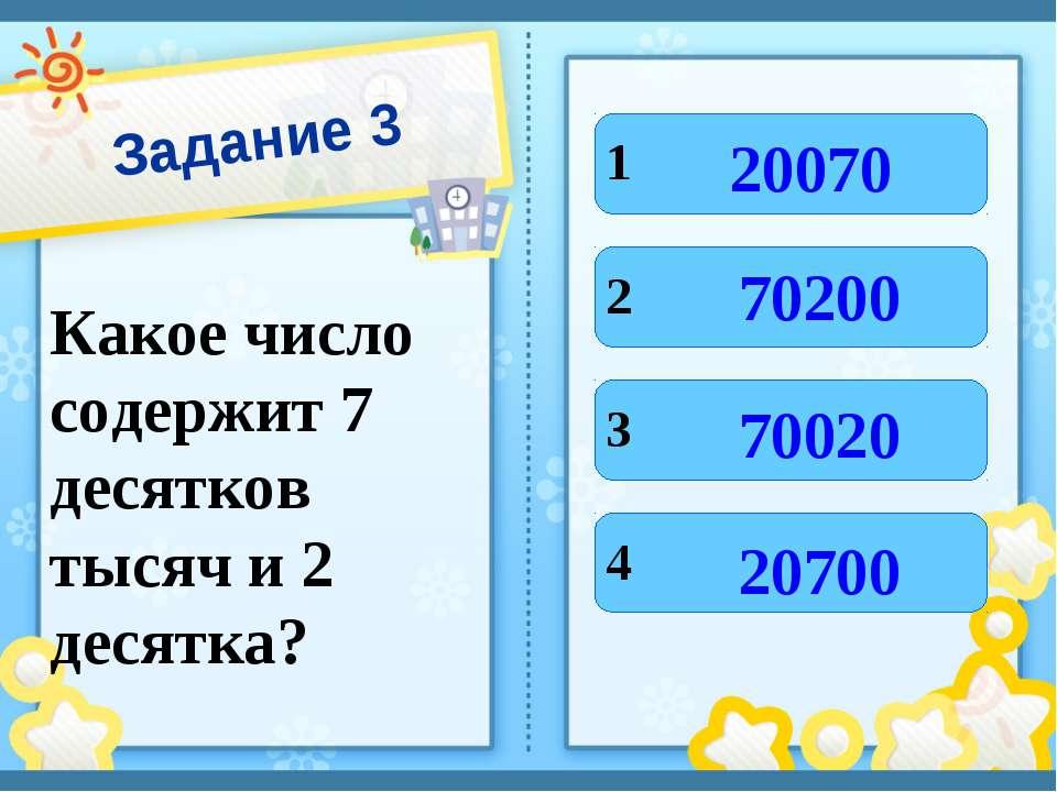 Задание 3 Какое число содержит 7 десятков тысяч и 2 десятка? 1 2 3 4 20070 20...