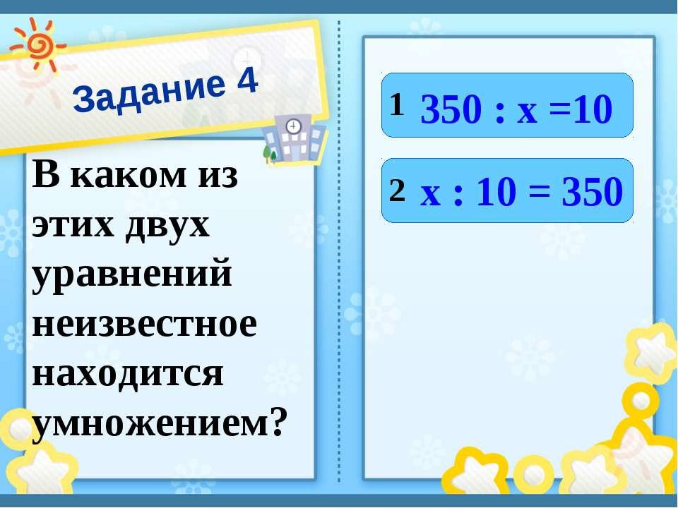 Задание 4 В каком из этих двух уравнений неизвестное находится умножением? 1 ...