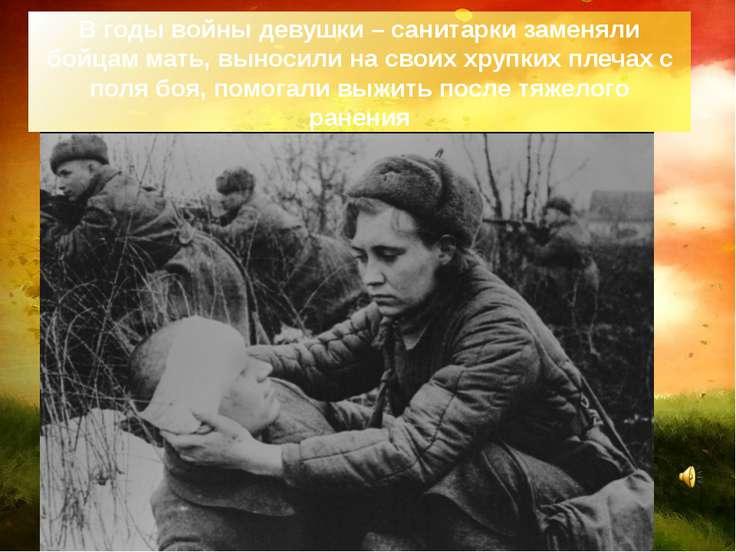 В годы войны девушки – санитарки заменяли бойцам мать, выносили на своих хруп...