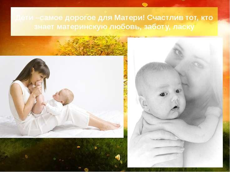 Дети –самое дорогое для Матери! Счастлив тот, кто знает материнскую любовь, з...