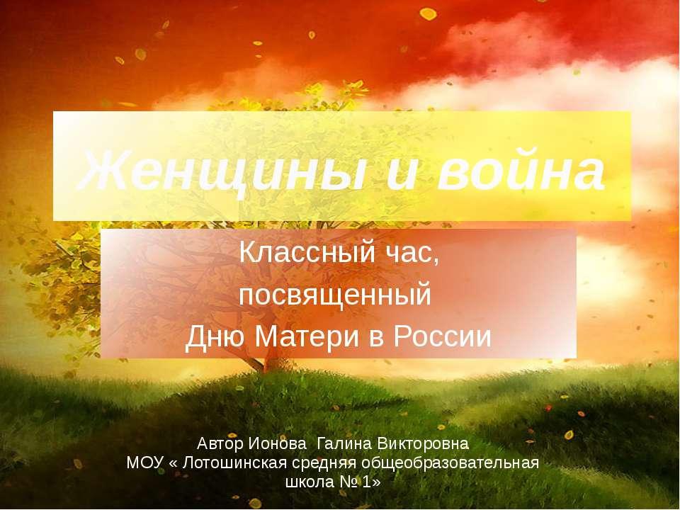 Женщины и война Классный час, посвященный Дню Матери в России АвторИоноваГали...