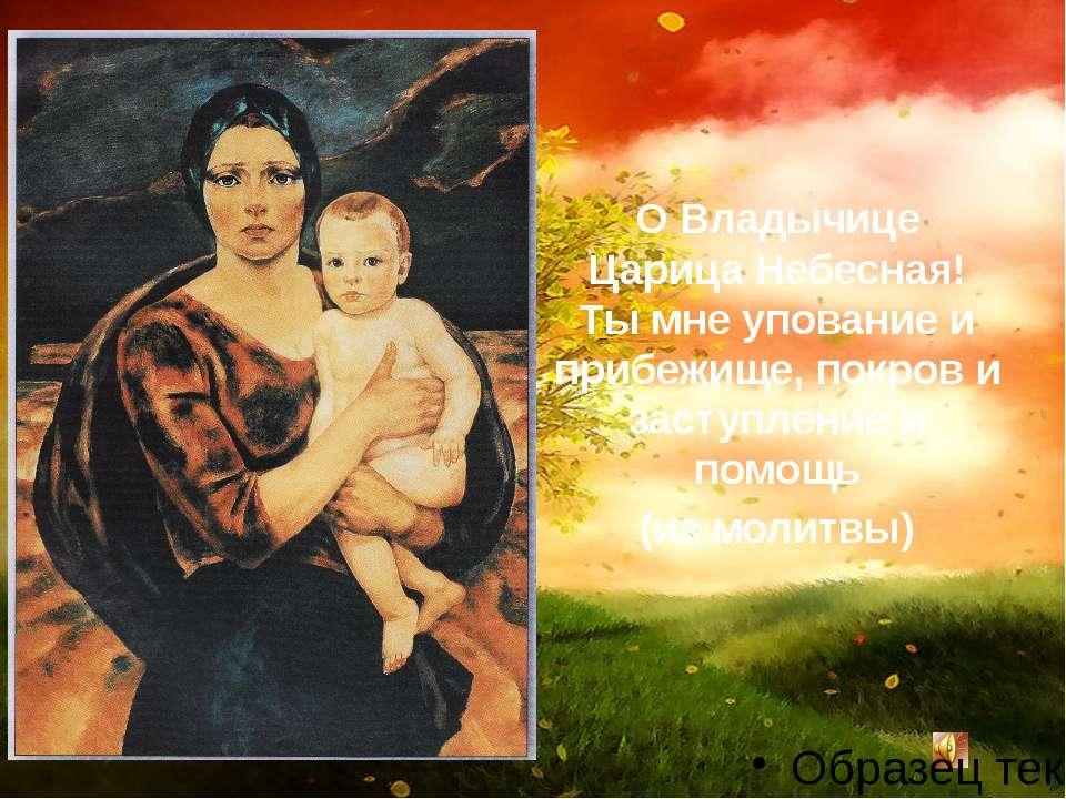 О Владычице Царица Небесная! Ты мне упование и прибежище, покров и заступлени...