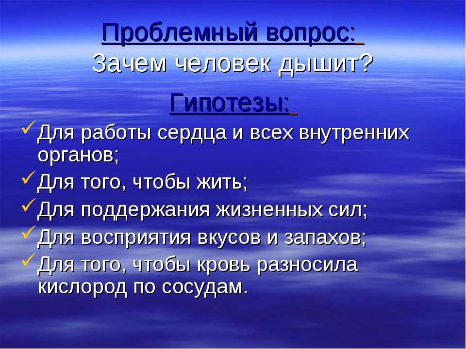Проблемный вопрос: Зачем человек дышит? Гипотезы: Для работы сердца и всех вн...