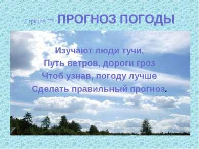 1 группа – ПРОГНОЗ ПОГОДЫ Изучают люди тучи, Путь ветров, дороги гроз Чтоб уз...