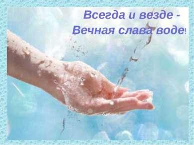 Всегда и везде - Вечная слава воде!