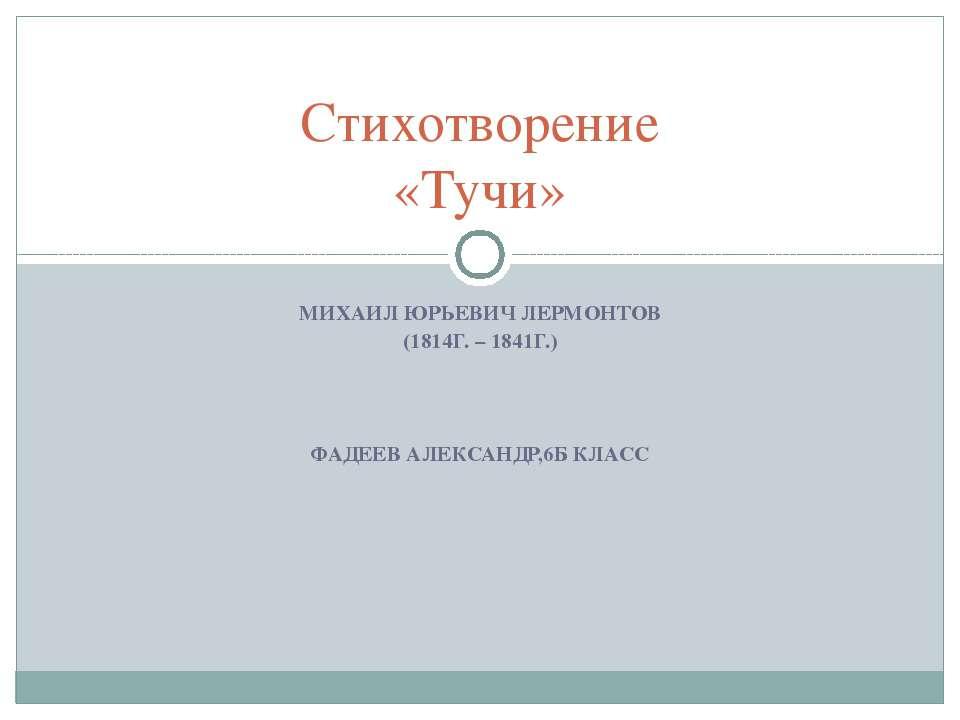 МИХАИЛ ЮРЬЕВИЧ ЛЕРМОНТОВ (1814Г. – 1841Г.) ФАДЕЕВ АЛЕКСАНДР,6Б КЛАСС Стихотво...