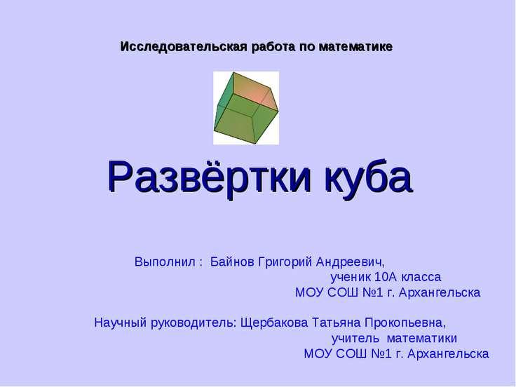 Развёртки куба Исследовательская работа по математике Выполнил : Байнов Григо...