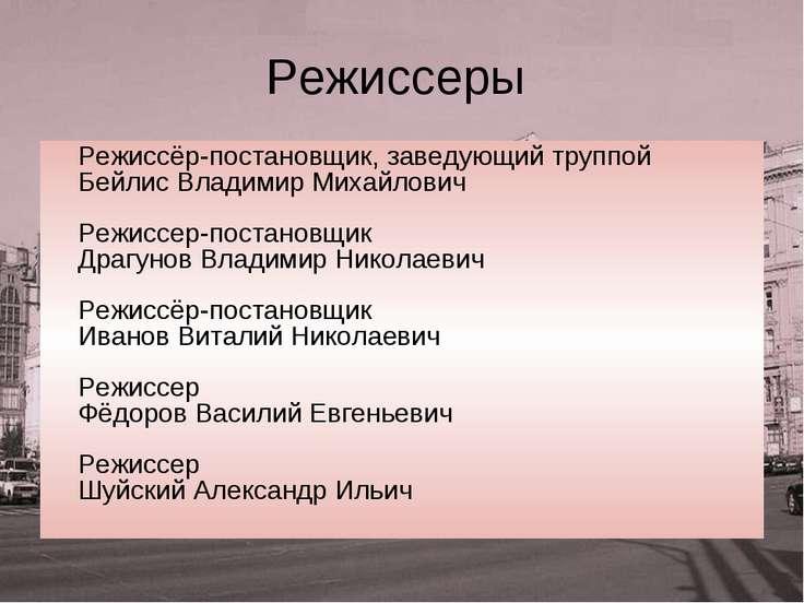 Режиссеры Режиссёр-постановщик, заведующий труппой Бейлис Владимир Михайлович...