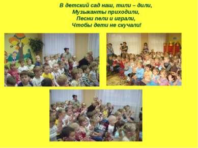 В детский сад наш, тили – дили, Музыканты приходили, Песни пели и играли, Что...
