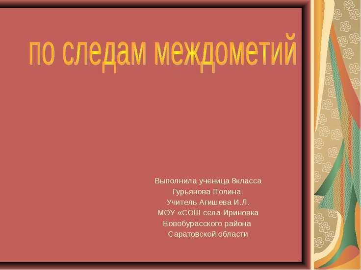 Выполнила ученица 8класса Гурьянова Полина. Учитель Агишева И.Л. МОУ «СОШ сел...