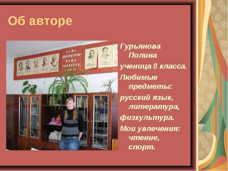 Об авторе Гурьянова Полина ученица 8 класса. Любимые предметы: русский язык, ...
