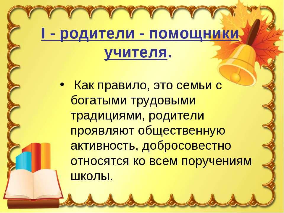 I - родители - помощники учителя. Как правило, это семьи с богатыми трудовыми...