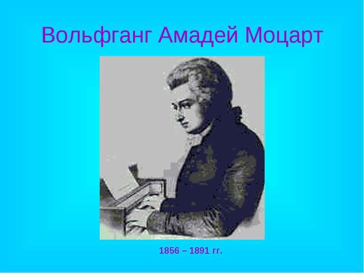 Вольфганг Амадей Моцарт 1856 – 1891 гг.
