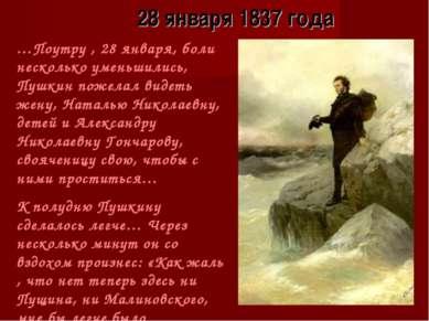 28 января 1837 года …Поутру , 28 января, боли несколько уменьшились, Пушкин п...