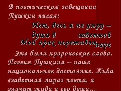 В поэтическом завещании Пушкин писал: Нет, весь я не умру – душа в заветной л...