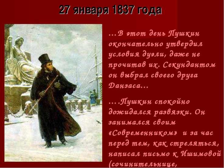 27 января 1837 года …В этот день Пушкин окончательно утвердил условия дуэли, ...