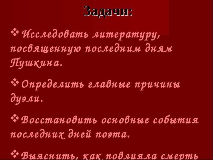 Задачи: Исследовать литературу, посвященную последним дням Пушкина. Определит...
