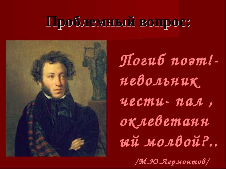 Проблемный вопрос: Погиб поэт!- невольник чести- пал , оклеветанный молвой?.....