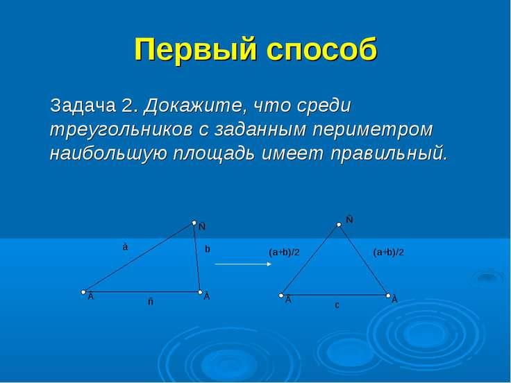 Первый способ Задача 2. Докажите, что среди треугольников с заданным периметр...