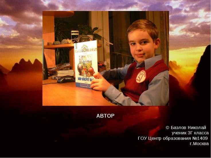 © Базлов Николай ученик 3Г класса ГОУ Центр образования №1409 г.Москва АВТОР