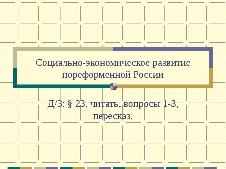 Социально-экономическое развитие пореформенной России Д/З: § 23, читать, вопр...