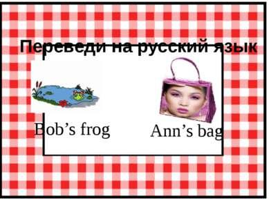 Переведи на русский язык Ann's bag Bob's frog