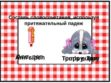 Составь словосочетания, используя притяжательный падеж Ann, pen Ann's pen Tom...