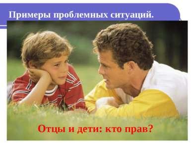 Отцы и дети: кто прав? Примеры проблемных ситуаций.