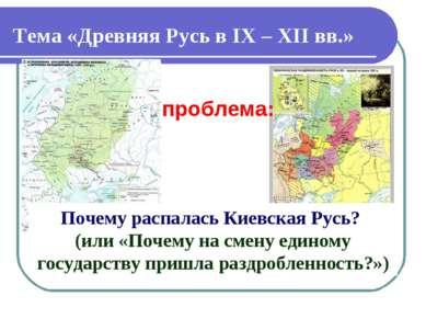 Тема «Древняя Русь в IX – XII вв.» Почему распалась Киевская Русь? (или «Поче...