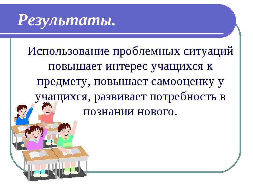 Использование проблемных ситуаций повышает интерес учащихся к предмету, повыш...