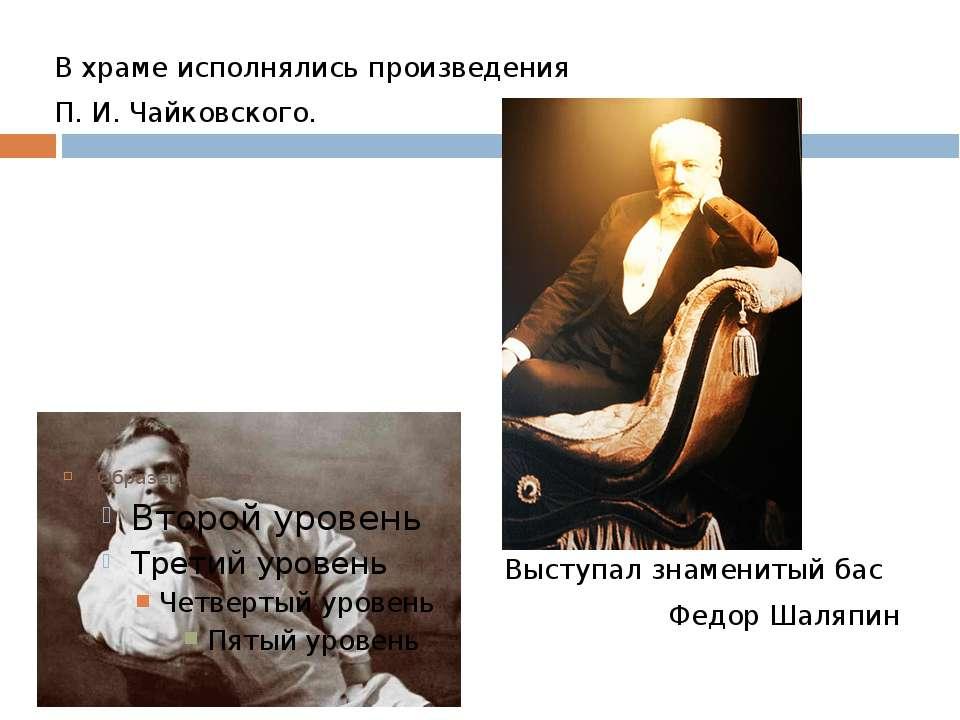 В храме исполнялись произведения П. И. Чайковского. Выступал знаменитый бас Ф...