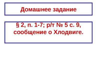 Домашнее задание § 2, п. 1-7; р/т № 5 с. 9, сообщение о Хлодвиге.