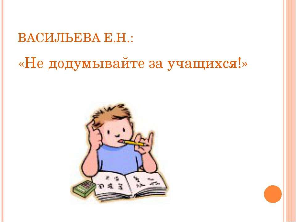 ВАСИЛЬЕВА Е.Н.: «Не додумывайте за учащихся!»