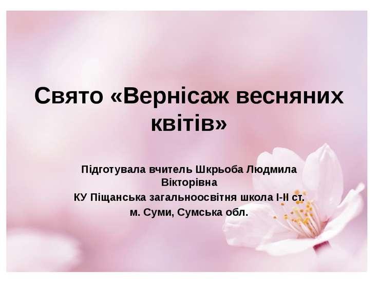 Свято «Вернісаж весняних квітів» Підготувала вчитель Шкрьоба Людмила Вікторів...
