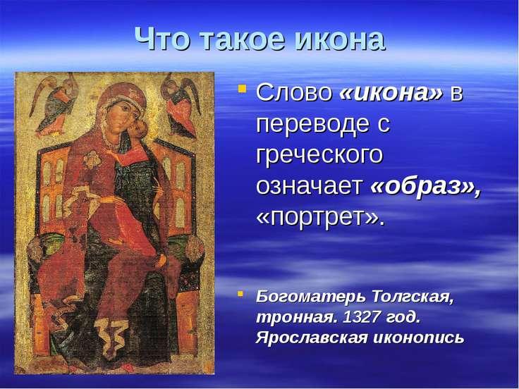 Что такое икона Слово «икона» в переводе с греческого означает «образ», «порт...