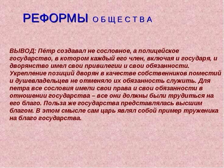 РЕФОРМЫ О Б Щ Е С Т В А ВЫВОД: Пётр создавал не сословное, а полицейское госу...