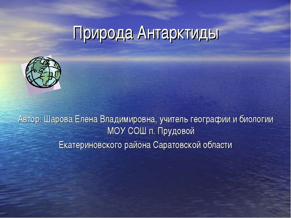 Природа Антарктиды Автор: Шарова Елена Владимировна, учитель географии и биол...
