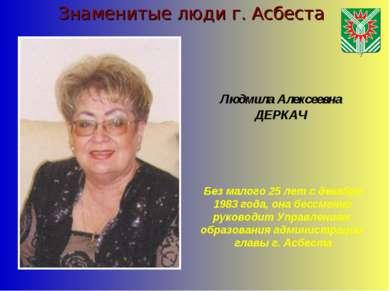 Знаменитые люди г. Асбеста Людмила Алексеевна ДЕРКАЧ Без малого 25 лет с дека...