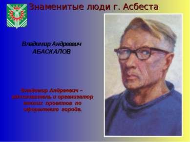 Знаменитые люди г. Асбеста Владимир Андреевич АБАСКАЛОВ Владимир Андреевич – ...