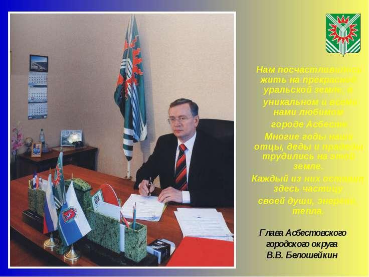Глава Асбестовского городского округа В.В. Белошейкин Нам посчастливилось жит...