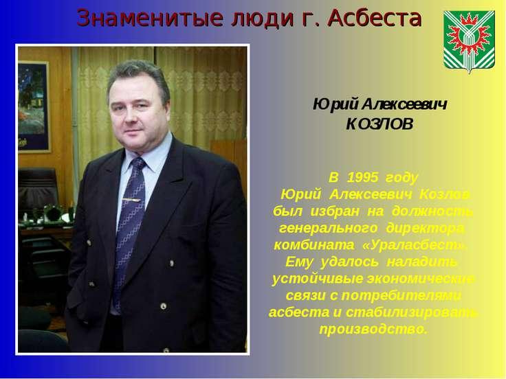 Знаменитые люди г. Асбеста Юрий Алексеевич КОЗЛОВ В 1995 году Юрий Алексеевич...