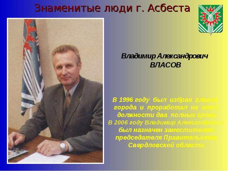 Знаменитые люди г. Асбеста В 1996 году был избран главой города и проработал ...