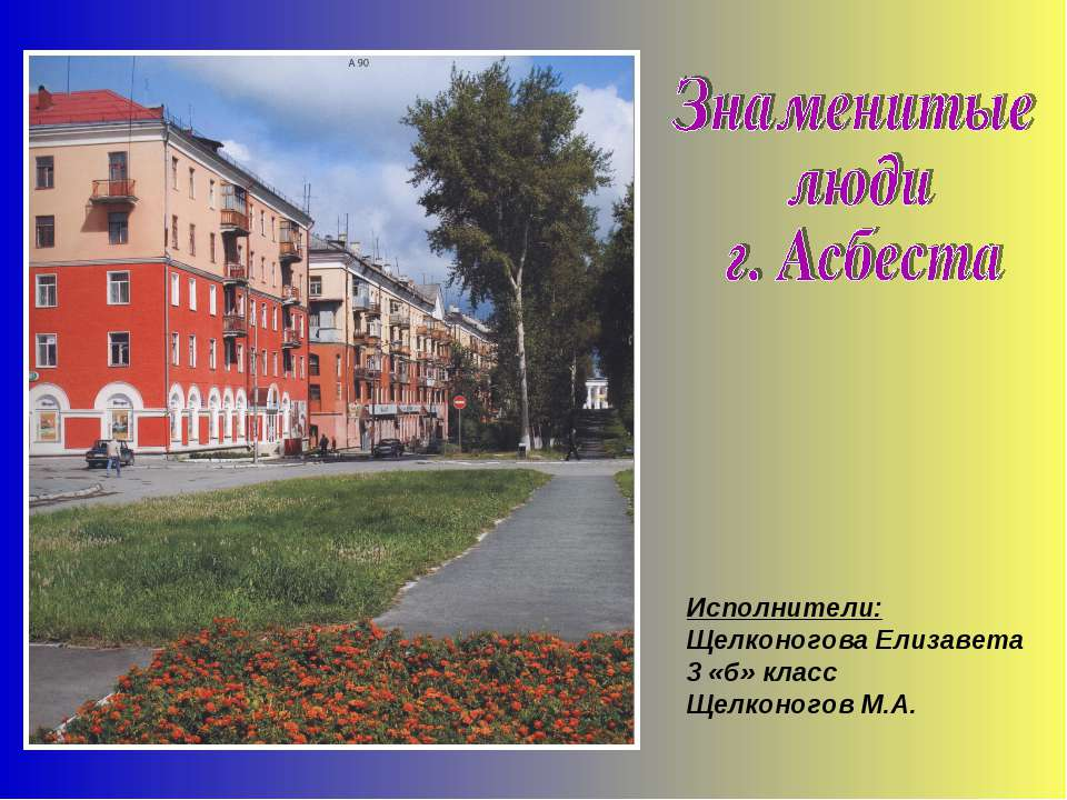 Исполнители: Щелконогова Елизавета 3 «б» класс Щелконогов М.А.