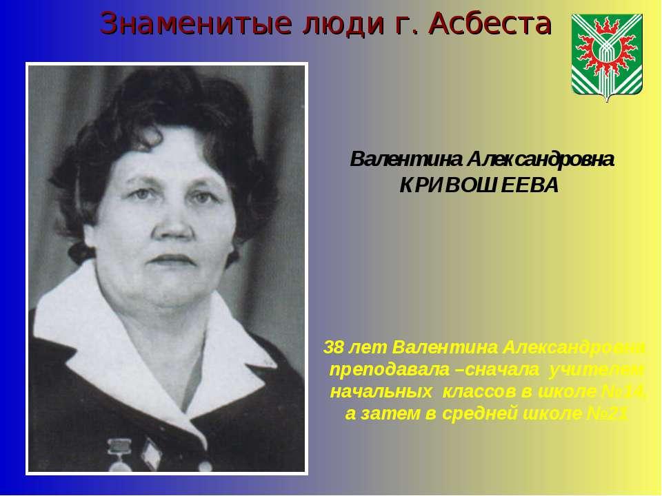 Знаменитые люди г. Асбеста Валентина Александровна КРИВОШЕЕВА 38 лет Валентин...