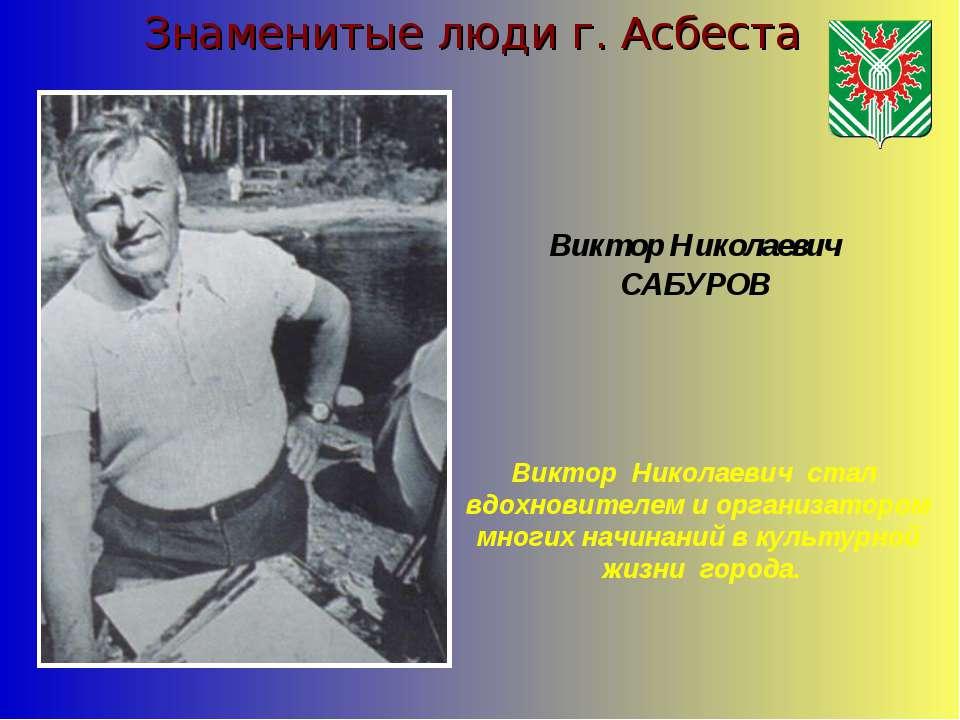 Знаменитые люди г. Асбеста Виктор Николаевич САБУРОВ Виктор Николаевич стал в...